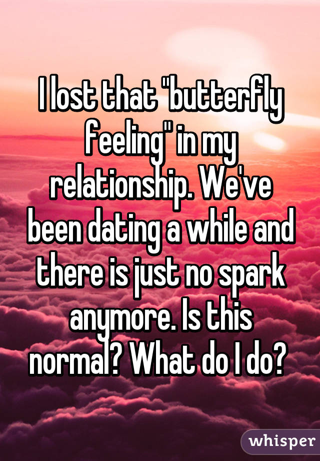 no spark while dating Relationship and no spark so i been dating this guy for 2 months now but as much as id love to go into a serious relationship with him and i cant seem to feel.