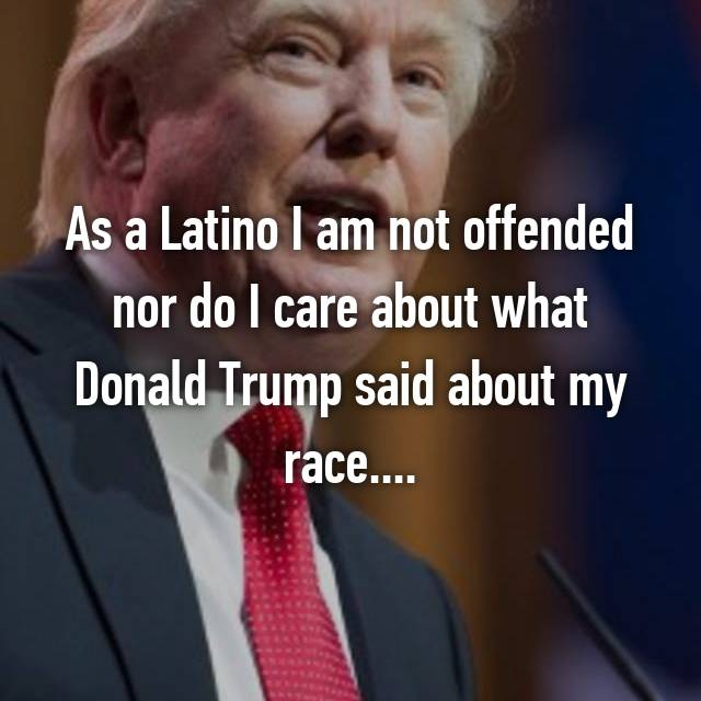 As a Latino I am not offended nor do I care about what Donald Trump said about my race....