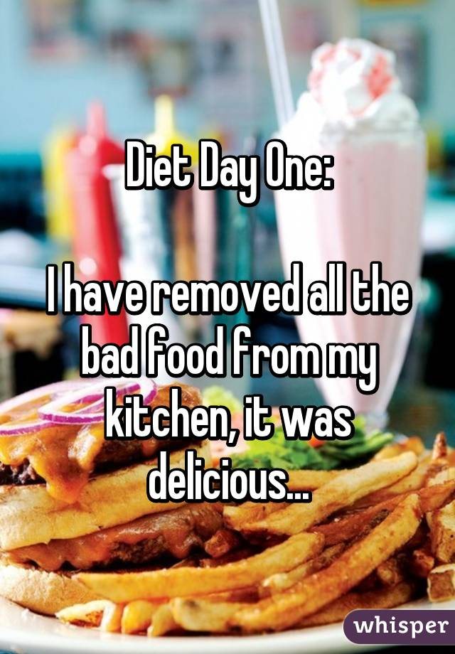Diet Day One: I have removed all the bad food from my kitchen, it was delicious...