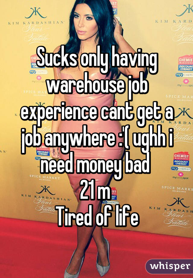 sucks only having warehouse job experience cant get a job anywhere    sucks only having warehouse job experience cant get a job anywhere        ughh i