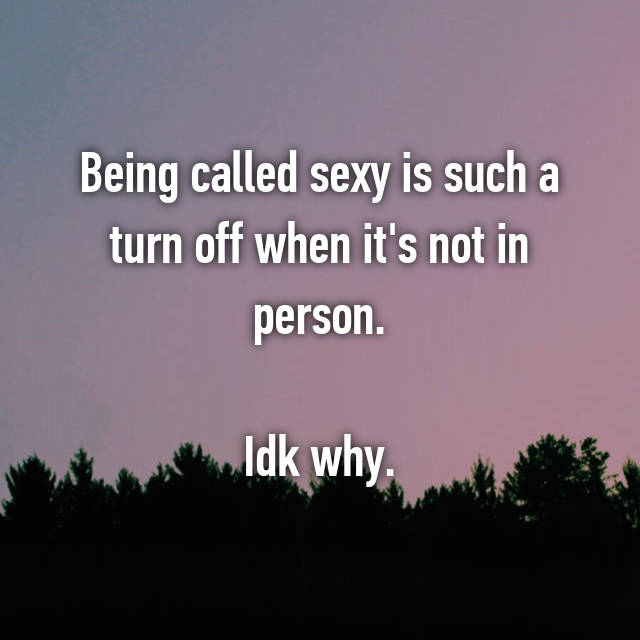 Being called sexy is such a turn off when it's not in person.  Idk why.
