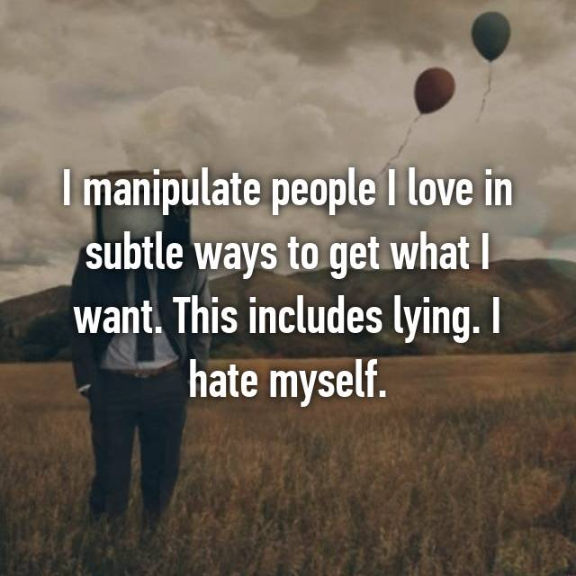 I manipulate people I love in subtle ways to get what I want. This includes lying. I hate myself.