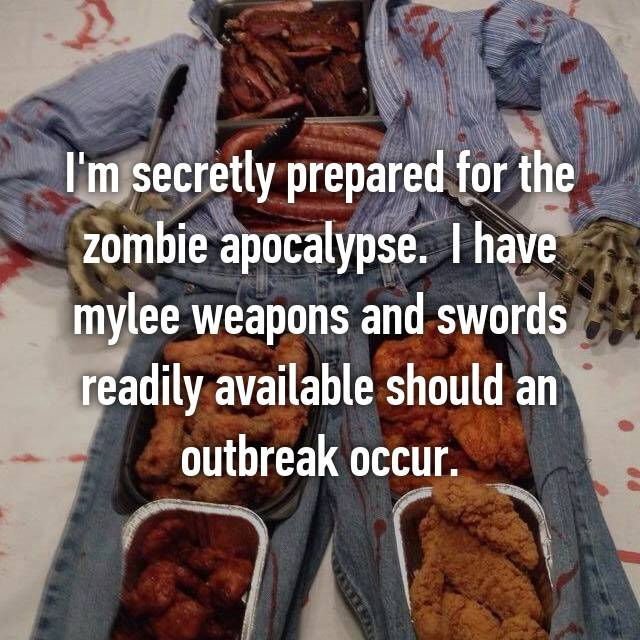 I'm secretly prepared for the zombie apocalypse.  I have mylee weapons and swords readily available should an outbreak occur.