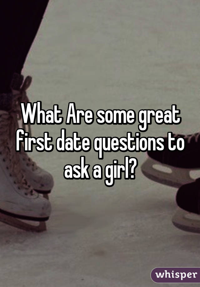 Questions to ask a girl when dating