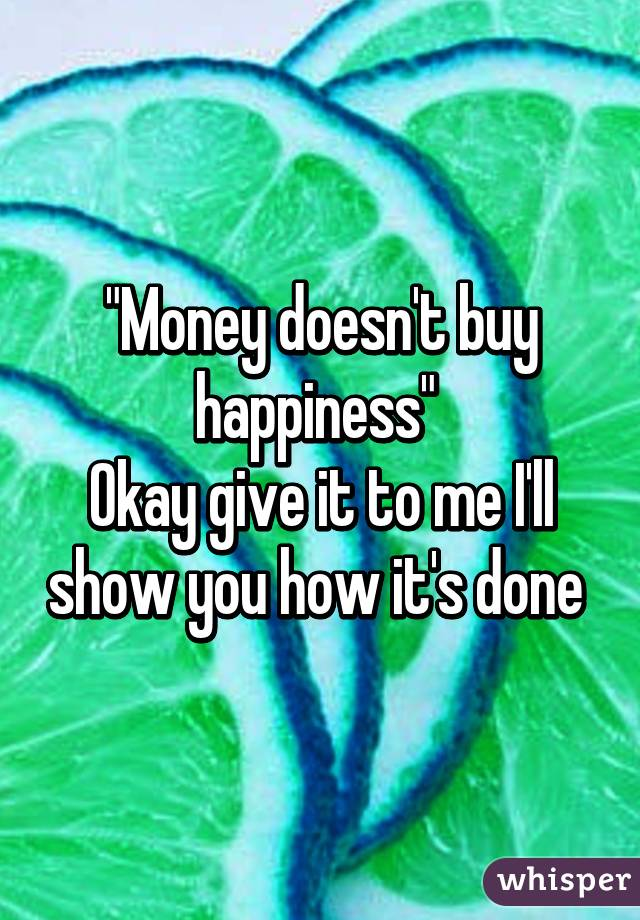 They Say Money Doesn't Bring You Happiness Money Doesn't Buy Happiness