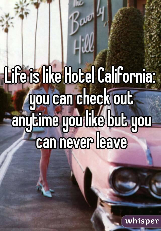 Check Out The More Like This: Life Is Like Hotel California: You Can Check Out Anytime