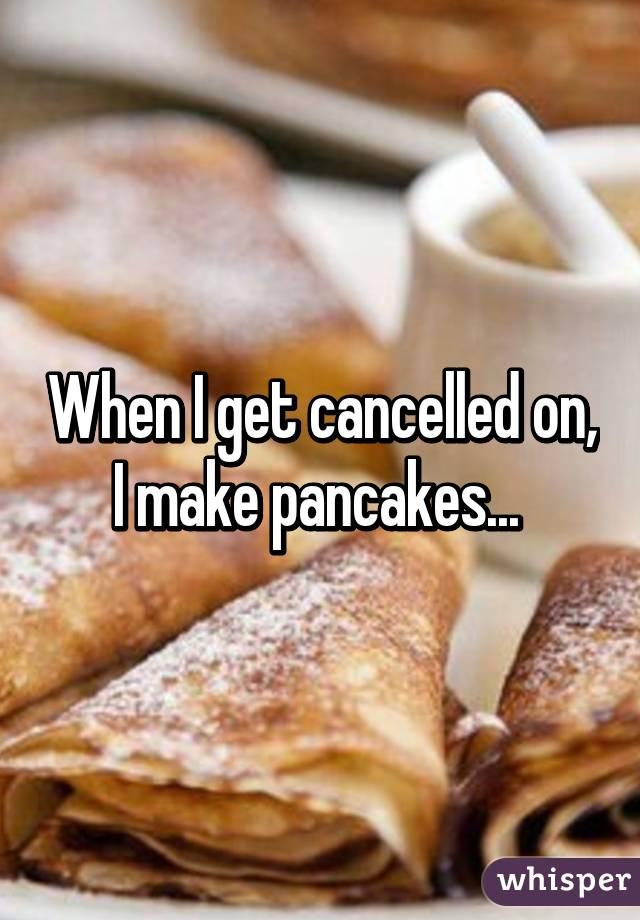 When I get cancelled on, I make pancakes... - Whisper