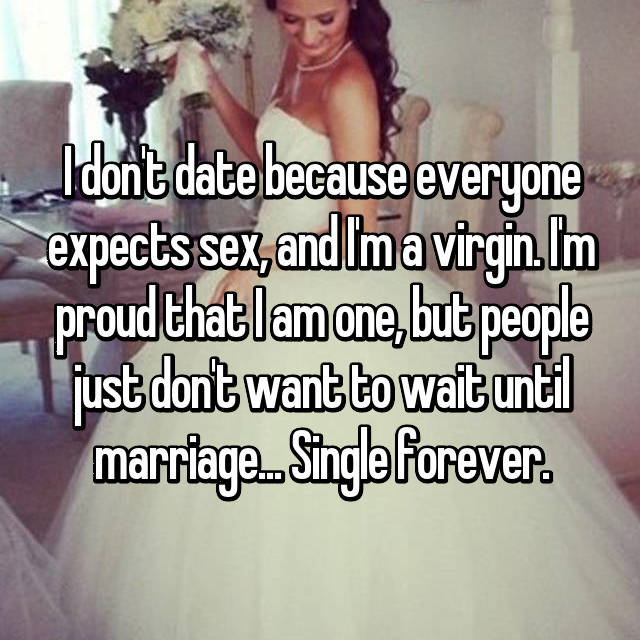 I don't date because everyone expects sex, and I'm a virgin. I'm proud that I am one, but people just don't want to wait until marriage... Single forever.