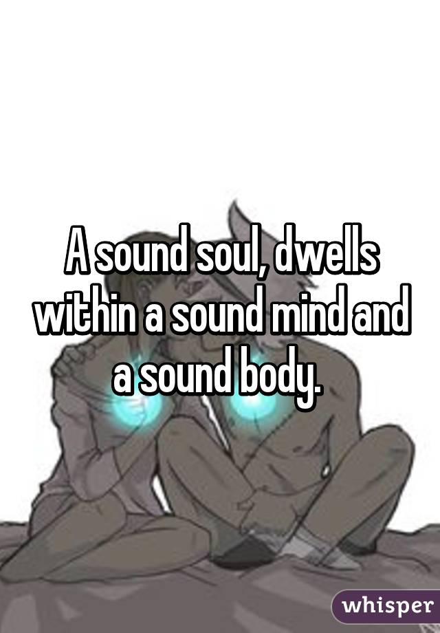 a sound mind dwells in a sound body A sound body is the most splendid treasure a man can cherish a sound body means that you are so splendidly strong and well that you can bear the roughest experiences without becoming ill.