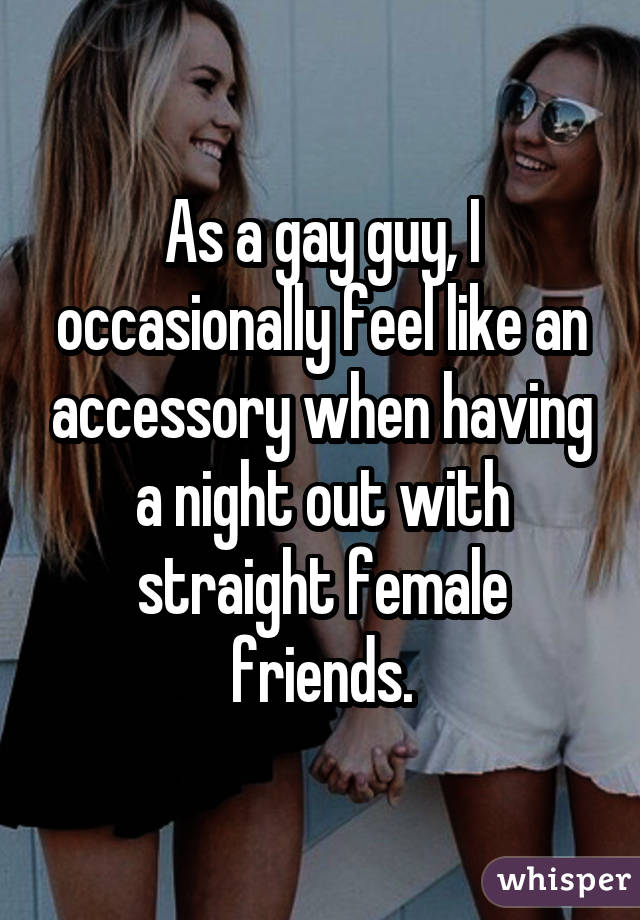 As a gay guy, I occasionally feel like an accessory when having a night out with straight female friends.