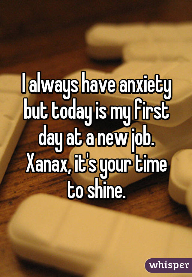 always have anxiety but today is my first day at a new job. Xanax ...