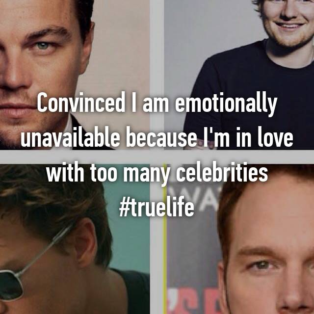 Convinced I am emotionally unavailable because I'm in love with too many celebrities #truelife