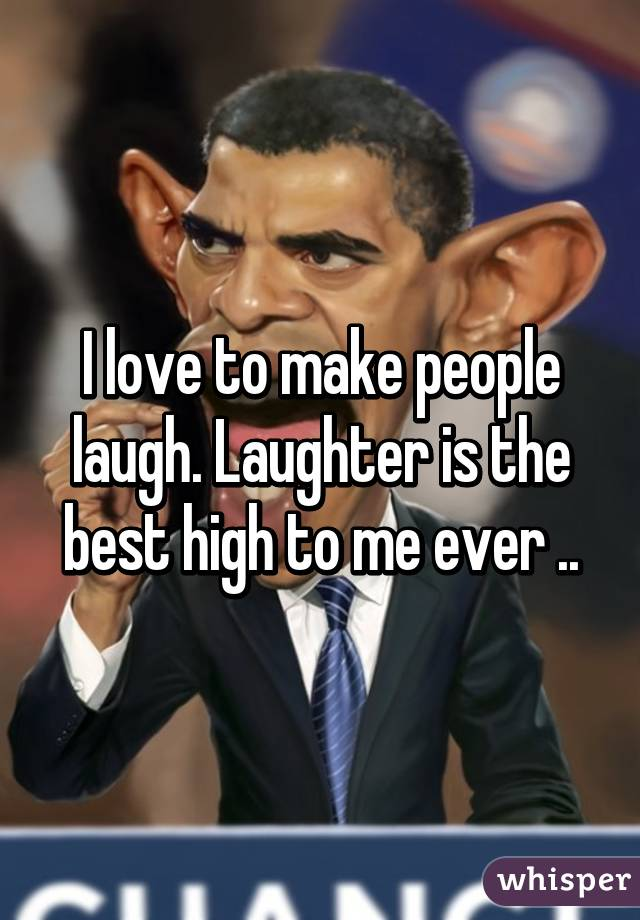 love to make people laugh. Laughter is the best high to me ever ..