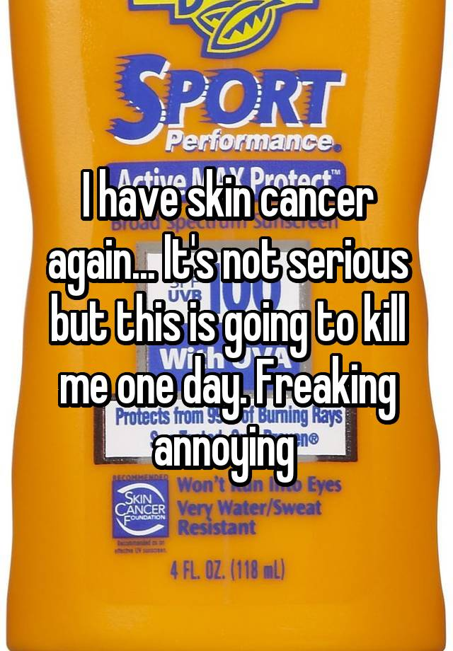 I have skin cancer again... It