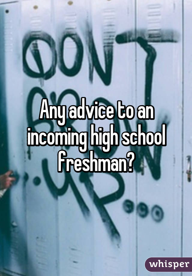 Any advice for a freshman going into high school?