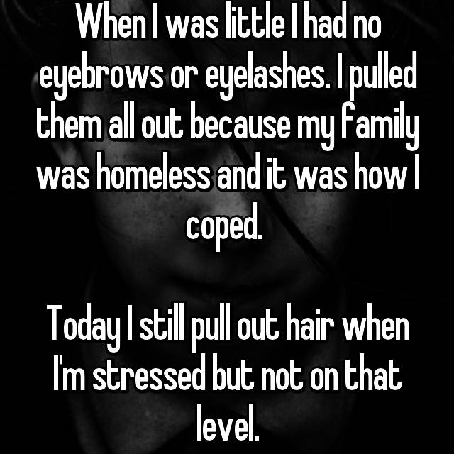 When I was little I had no eyebrows or eyelashes. I pulled them all out because my family was homeless and it was how I coped.   Today I still pull out hair when I'm stressed but not on that level.