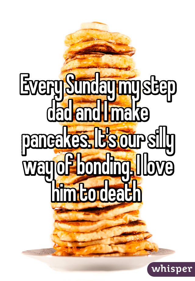 Every Sunday my step dad and I make pancakes. It