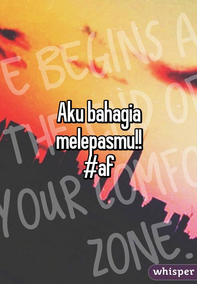Aku bahagia melepasmu!! #af - Whisper