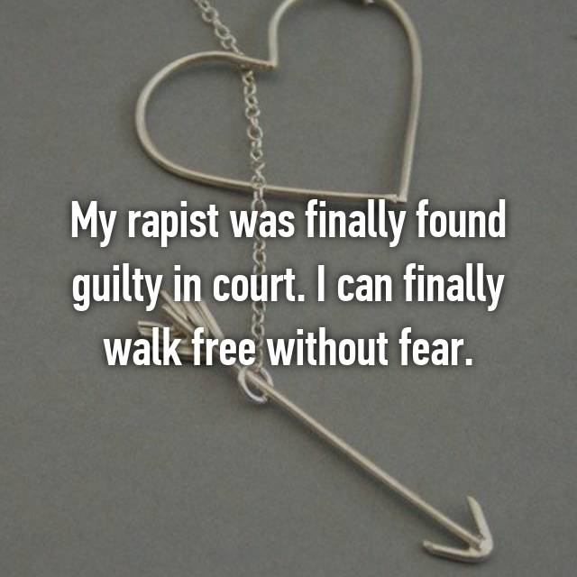 My rapist was finally found guilty in court. I can finally walk free without fear.