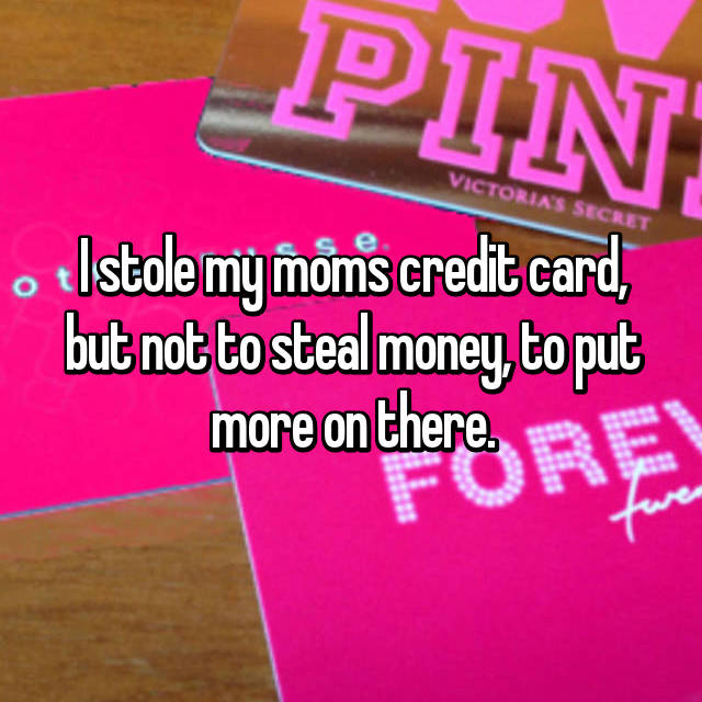 I stole my moms credit card, but not to steal money, to put more on there.