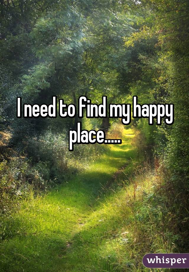 I need to find my happy place..... - Whisper
