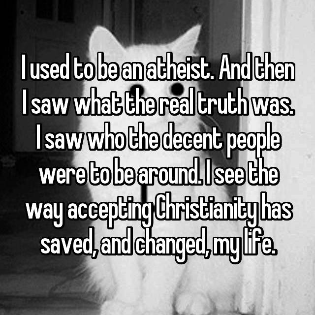 I used to be an atheist. And then I saw what the real truth was. I saw who the decent people were to be around. I see the way accepting Christianity has saved, and changed, my life.