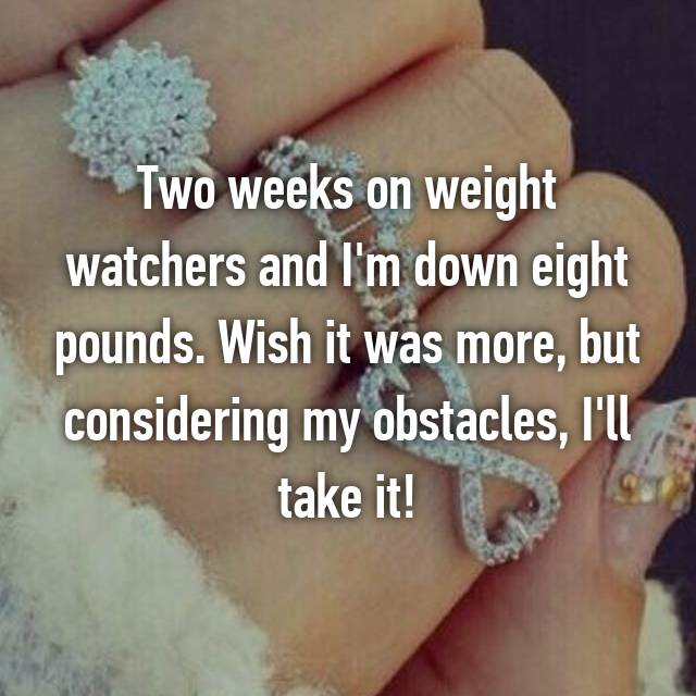 Two weeks on weight watchers and I'm down eight pounds. Wish it was more, but considering my obstacles, I'll take it!