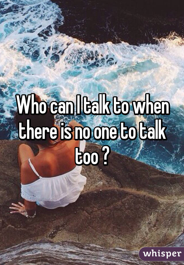 Who can I talk to...?