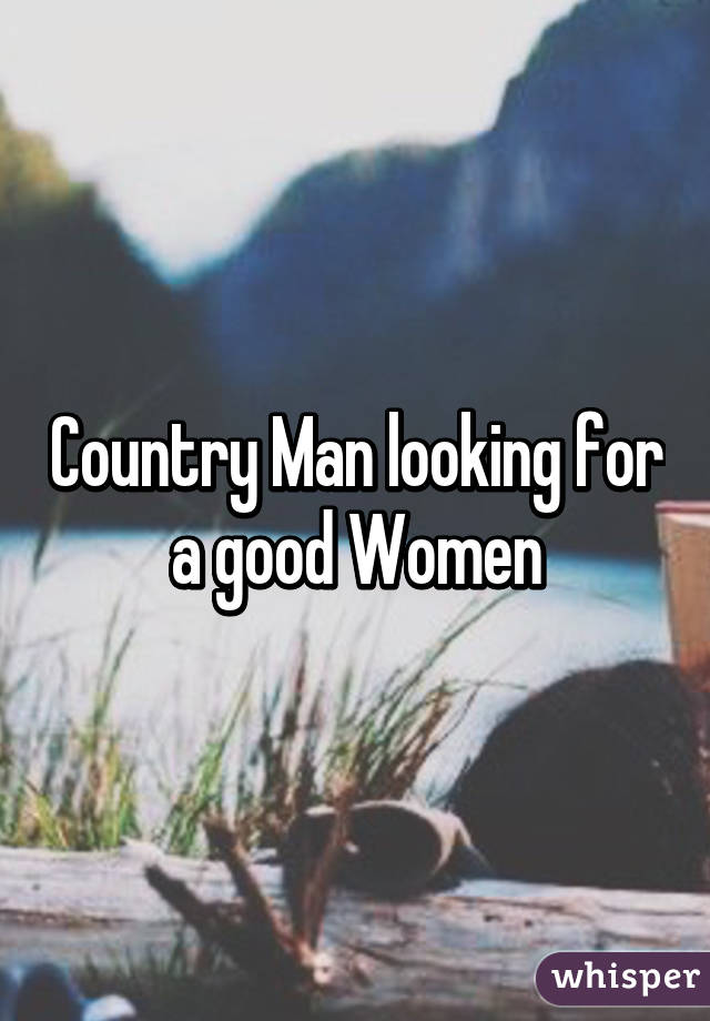 Good Women Are For Good Man Country Man Looking For a Good