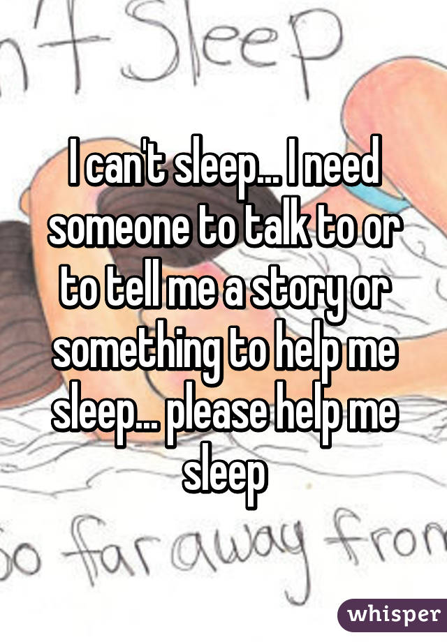 I Can T Sleep Need Someone To Talk Or Tell Me A Story Something Help