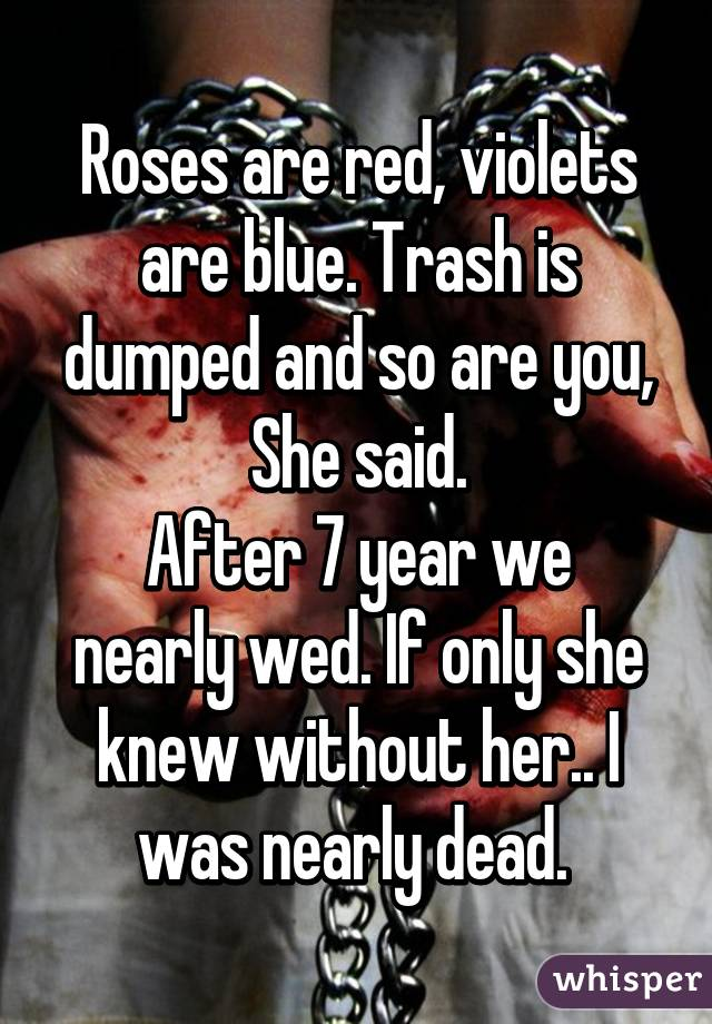 Roses are red, violets are blue. Trash is dumped and so are you ...