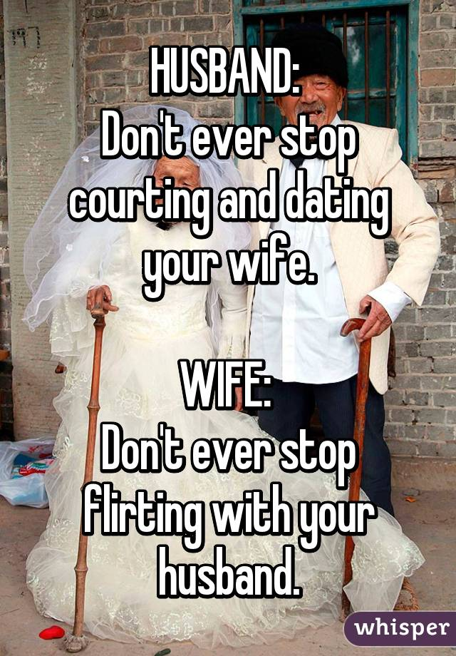 dont stop dating your spouse Never stop dating your significant other with the 2-2-2 rule i told my wife that we now had a 2/2/2 rule of course you don't have to be militant about it.