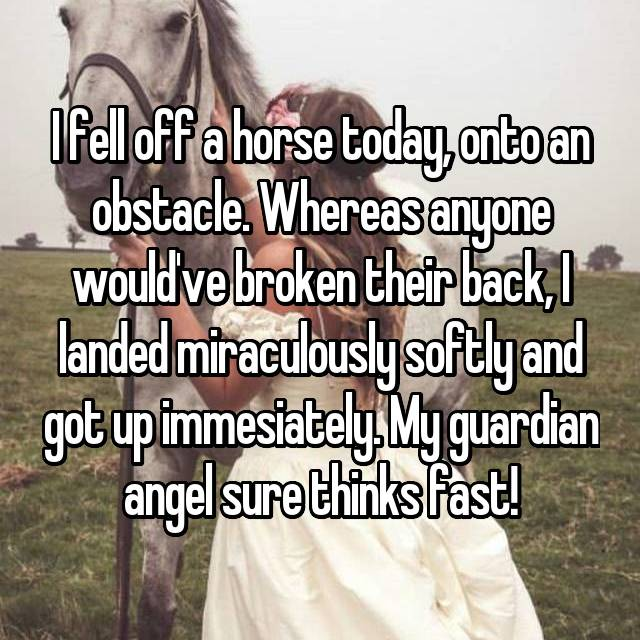 I fell off a horse today, onto an obstacle. Whereas anyone would've broken their back, I landed miraculously softly and got up immesiately. My guardian angel sure thinks fast!
