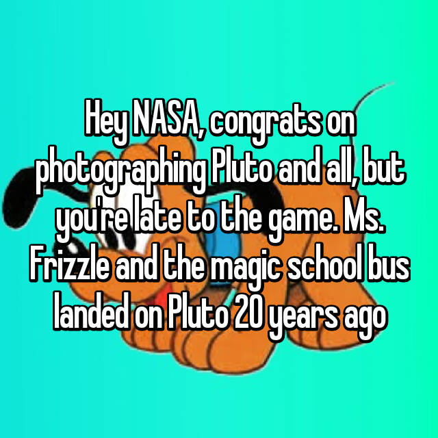 Hey NASA, congrats on photographing Pluto and all, but you're late to the game. Ms. Frizzle and the magic school bus landed on Pluto 20 years ago