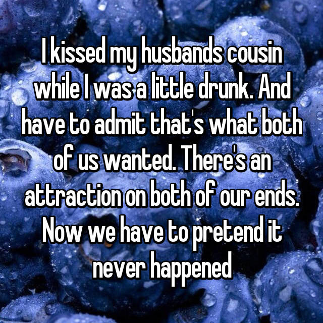 I kissed my husbands cousin while I was a little drunk. And have to admit that's what both of us wanted. There's an attraction on both of our ends. Now we have to pretend it never happened