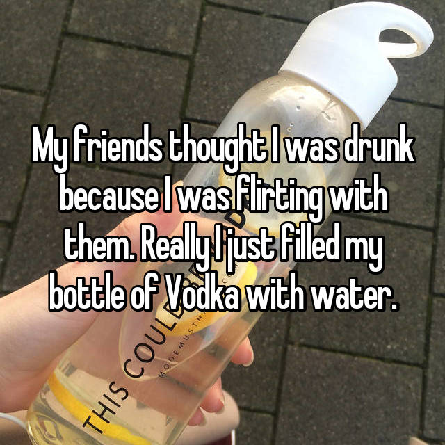 My friends thought I was drunk because I was flirting with them. Really I just filled my bottle of Vodka with water.
