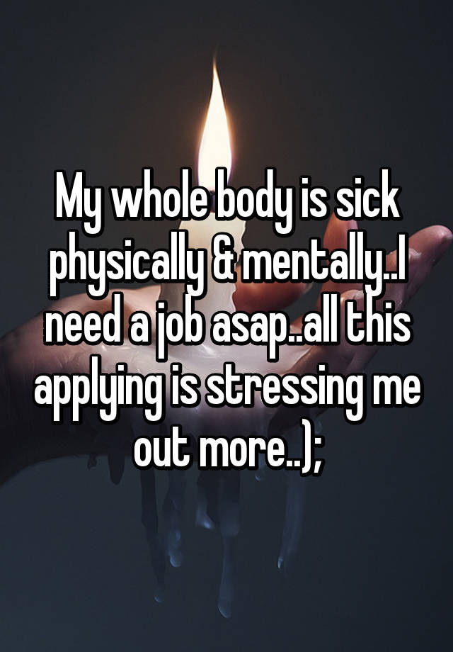 My whole body is sick physically & mentally..I need a job asap ...