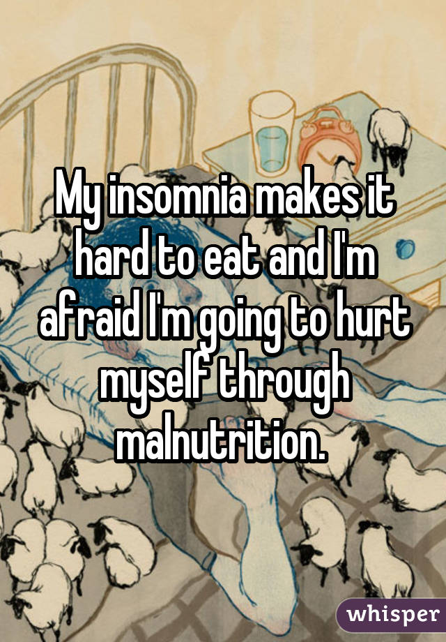 My insomnia makes it hard to eat and I