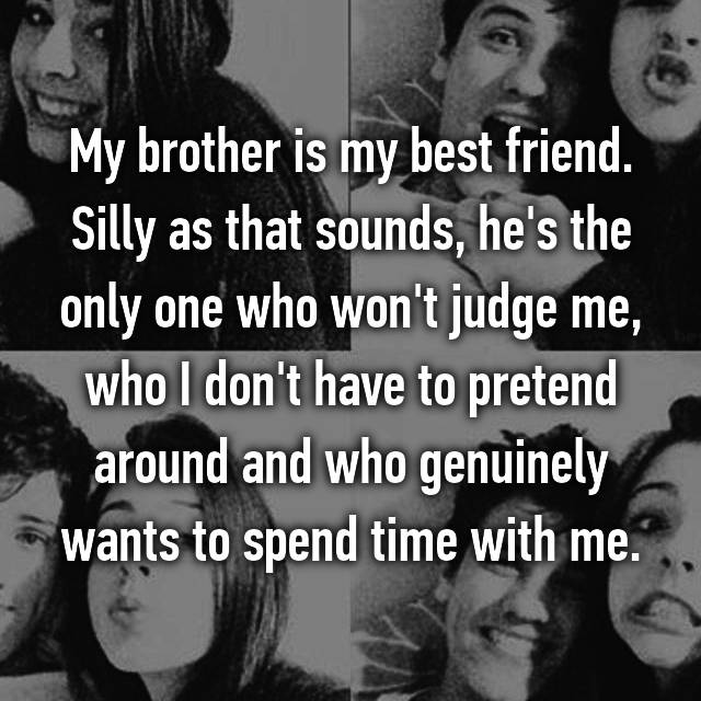 My brother is my best friend. Silly as that sounds, he's the only one who won't judge me, who I don't have to pretend around and who genuinely wants to spend time with me.