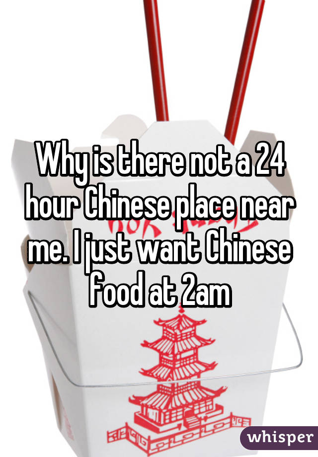 is there not a 24 hour Chinese place near me. I just want Chinese ...