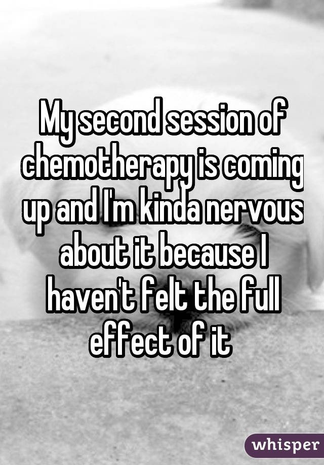 My second session of chemotherapy is coming up and I