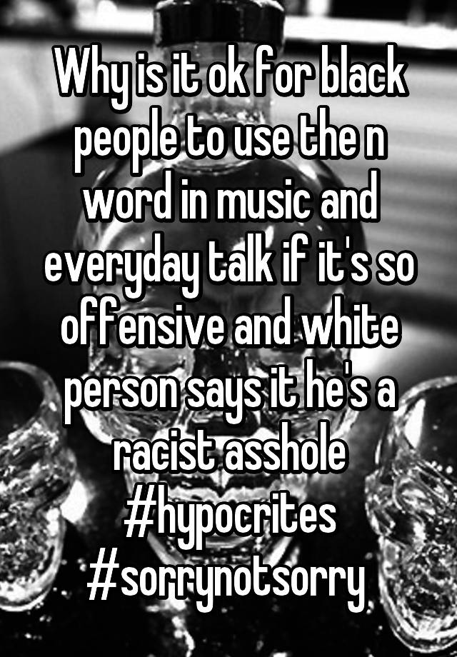 Why is it ok for black people to use the n word in music ...