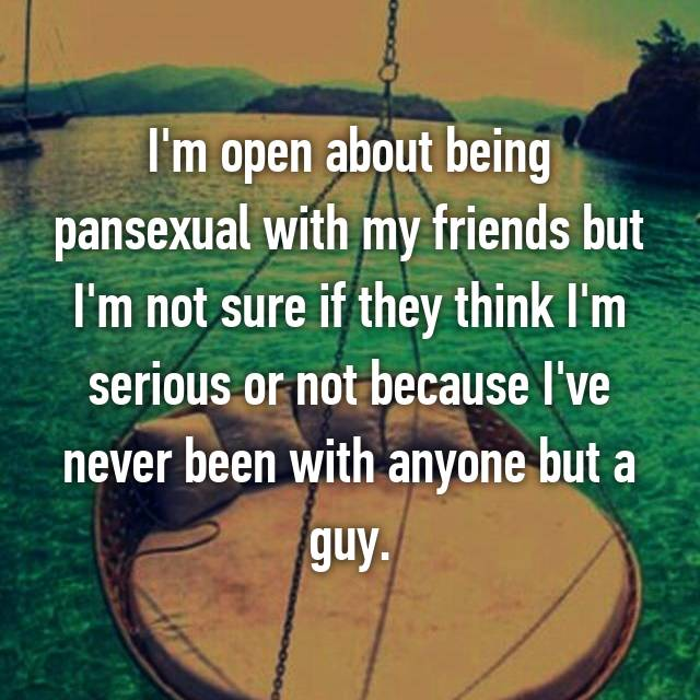 I'm open about being pansexual with my friends but I'm not sure if they think I'm serious or not because I've never been with anyone but a guy.