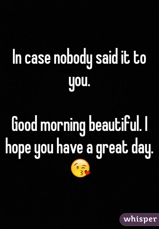 Good Morning Beautiful Hope You Have A Great Day : In case nobody said it to you good morning beautiful i