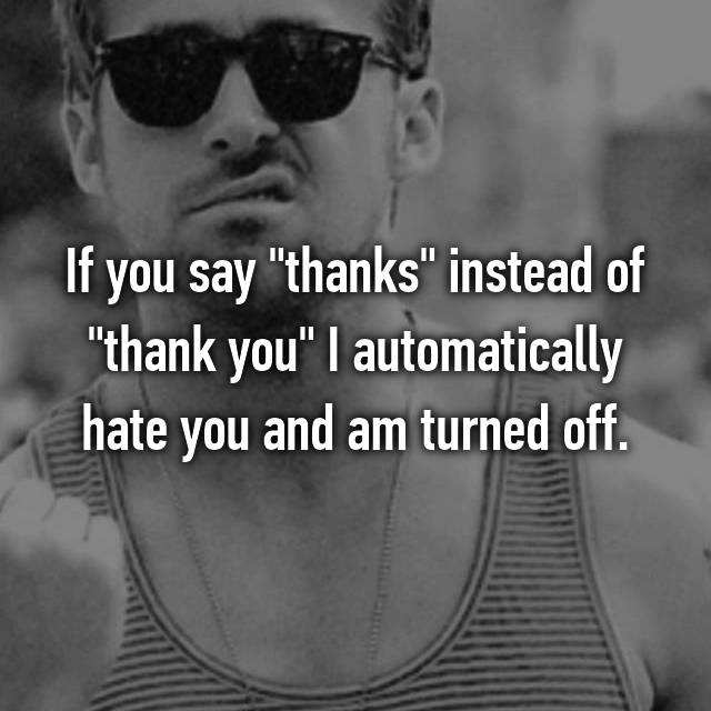 """If you say """"thanks"""" instead of """"thank you"""" I automatically hate you and am turned off."""