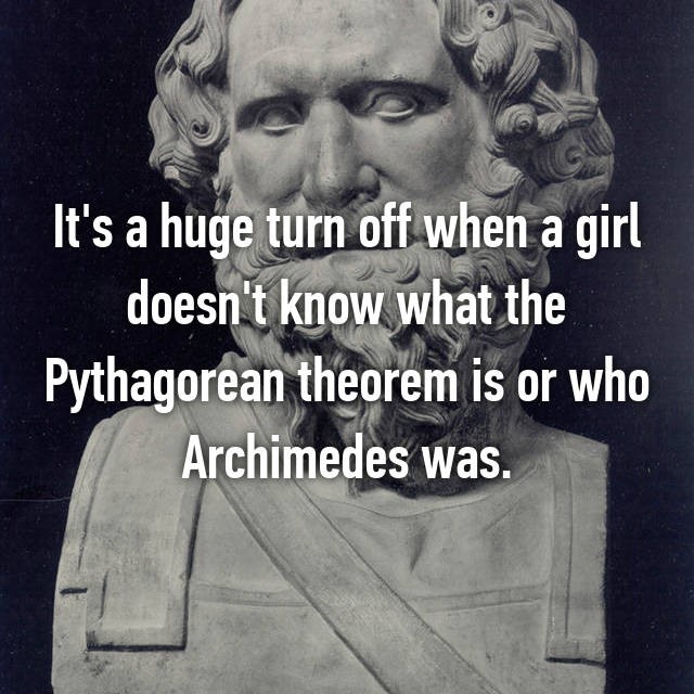 It's a huge turn off when a girl doesn't know what the Pythagorean theorem is or who Archimedes was.