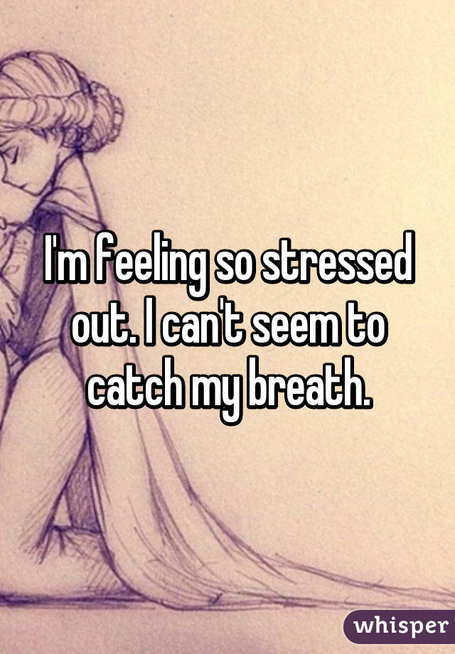 Help! I'm feeling really stressed out...?