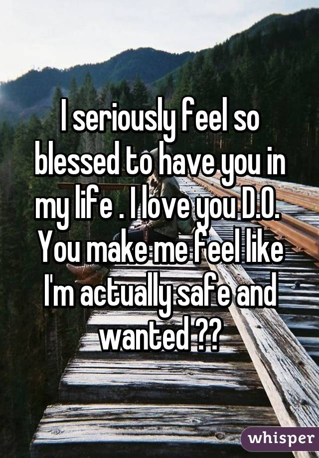I Am Blessed To Have You I seriously feel so bl...