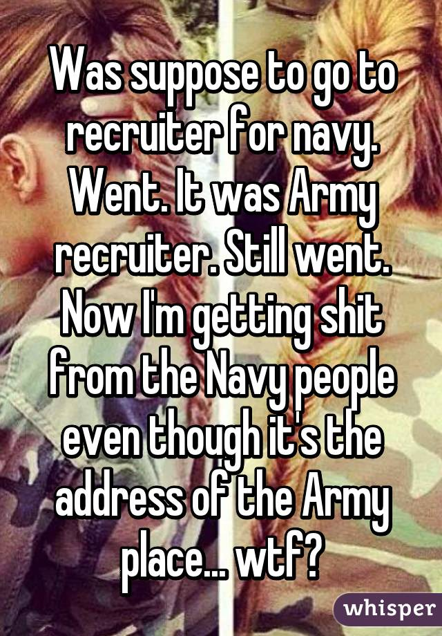 Was suppose to go to recruiter for navy. Went. It was Army ...