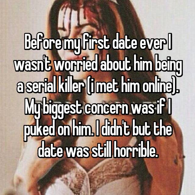 Before my first date ever I wasn't worried about him being a serial killer (i met him online). My biggest concern was if I puked on him. I didn't but the date was still horrible.